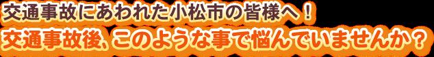 交通事故にあわれた小松市の皆様へ!交通事故後、このような事で悩んでいませんか?